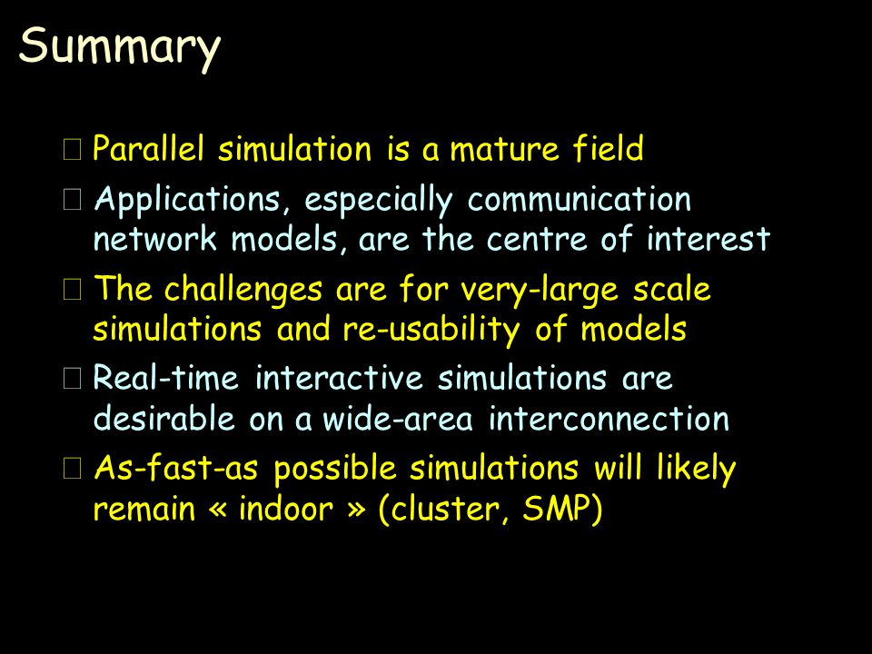 Summary •Parallel simulation is a mature field •Applications, especially communication network models, are the centre of interest •The challenges are for very-large scale simulations and re-usability of models •Real-time interactive simulations are desirable on a wide-area interconnection •As-fast-as possible simulations will likely remain « indoor » (cluster, SMP)