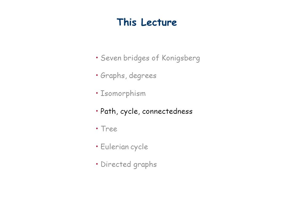 This Lecture Seven bridges of Konigsberg Graphs, degrees Isomorphism Path, cycle, connectedness Tree Eulerian cycle Directed graphs