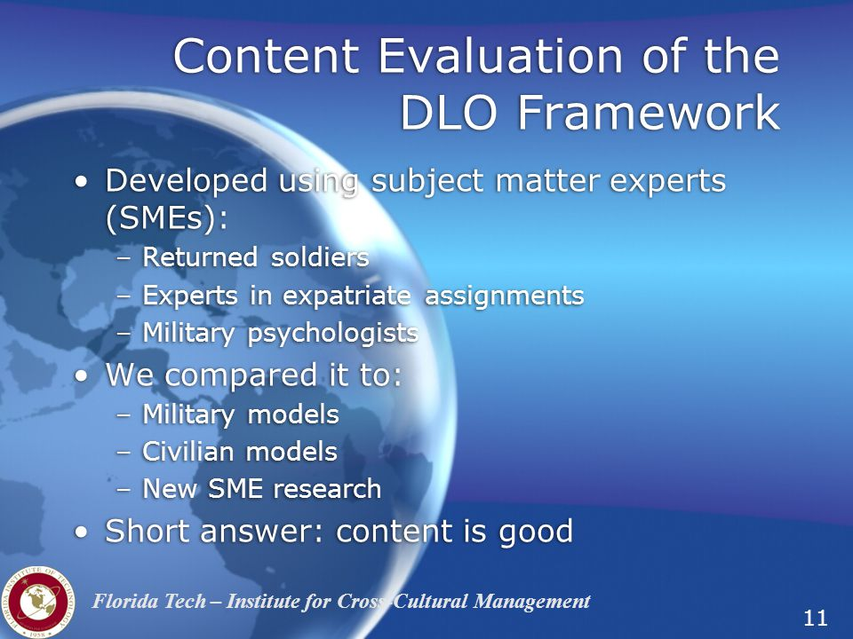 11 Florida Tech – Institute for Cross-Cultural Management Content Evaluation of the DLO Framework Developed using subject matter experts (SMEs): –Returned soldiers –Experts in expatriate assignments –Military psychologists We compared it to: –Military models –Civilian models –New SME research Short answer: content is good Developed using subject matter experts (SMEs): –Returned soldiers –Experts in expatriate assignments –Military psychologists We compared it to: –Military models –Civilian models –New SME research Short answer: content is good