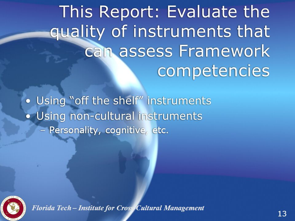 13 Florida Tech – Institute for Cross-Cultural Management This Report: Evaluate the quality of instruments that can assess Framework competencies Using off the shelf instruments Using non-cultural instruments –Personality, cognitive, etc.