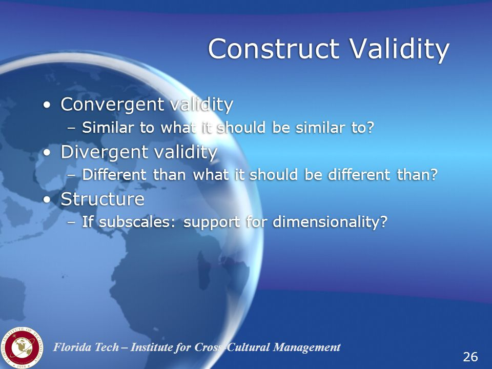 26 Florida Tech – Institute for Cross-Cultural Management Construct Validity Convergent validity –Similar to what it should be similar to.