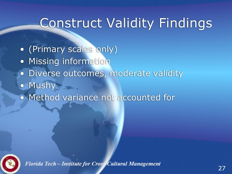 27 Florida Tech – Institute for Cross-Cultural Management Construct Validity Findings (Primary scales only) Missing information Diverse outcomes, moderate validity Mushy Method variance not accounted for (Primary scales only) Missing information Diverse outcomes, moderate validity Mushy Method variance not accounted for