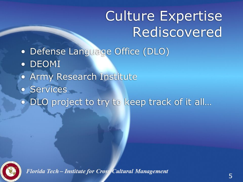 5 Florida Tech – Institute for Cross-Cultural Management Culture Expertise Rediscovered Defense Language Office (DLO) DEOMI Army Research Institute Services DLO project to try to keep track of it all… Defense Language Office (DLO) DEOMI Army Research Institute Services DLO project to try to keep track of it all…