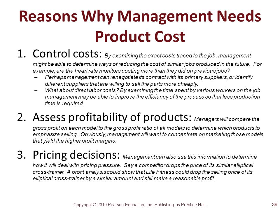 Copyright © 2010 Pearson Education, Inc. Publishing as Prentice Hall. Reasons Why Management Needs Product Cost 1.Control costs: By examining the exac