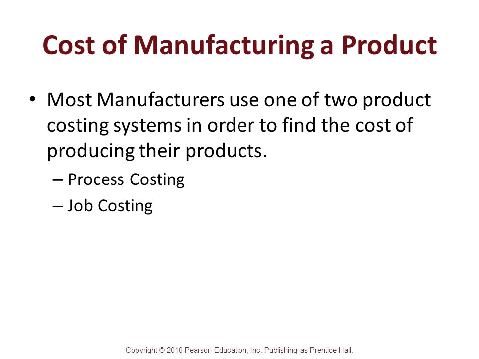 Copyright © 2010 Pearson Education, Inc. Publishing as Prentice Hall. Cost of Manufacturing a Product Most Manufacturers use one of two product costin