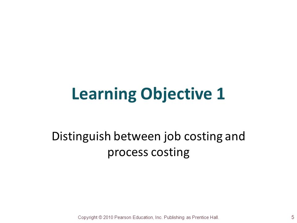 Copyright © 2010 Pearson Education, Inc. Publishing as Prentice Hall. Learning Objective 1 Distinguish between job costing and process costing 5
