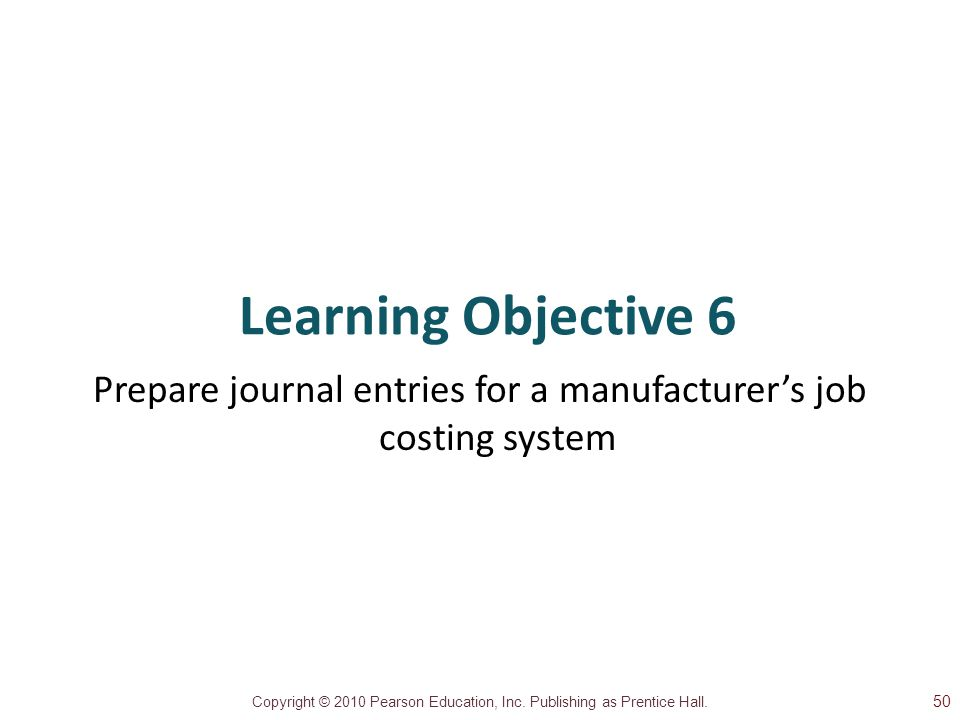 Copyright © 2010 Pearson Education, Inc. Publishing as Prentice Hall. Learning Objective 6 Prepare journal entries for a manufacturer's job costing sy