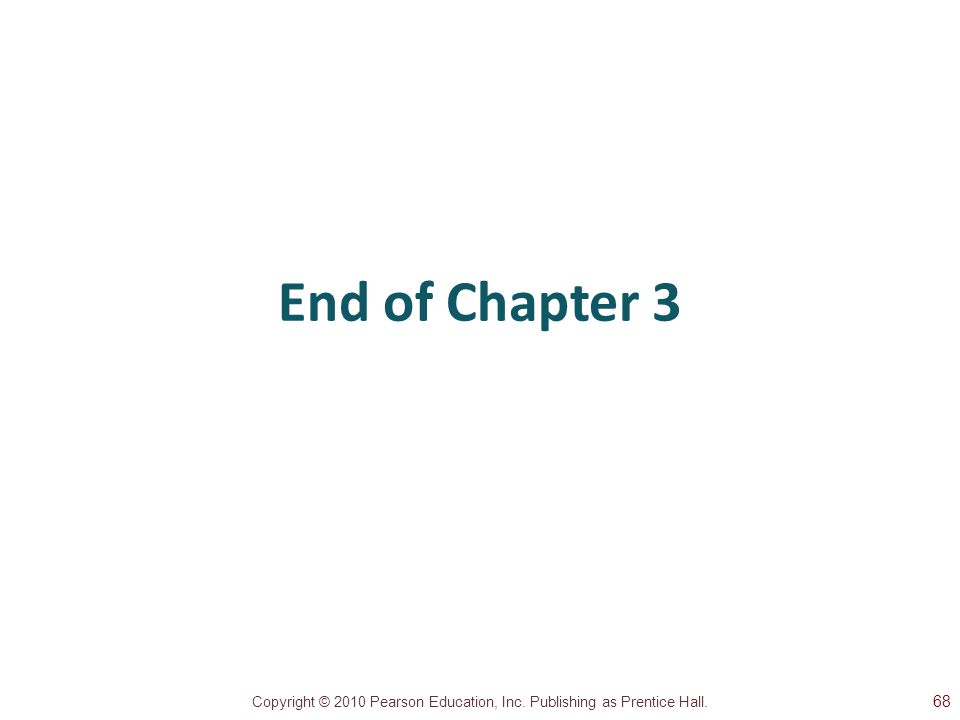Copyright © 2010 Pearson Education, Inc. Publishing as Prentice Hall. End of Chapter 3 68
