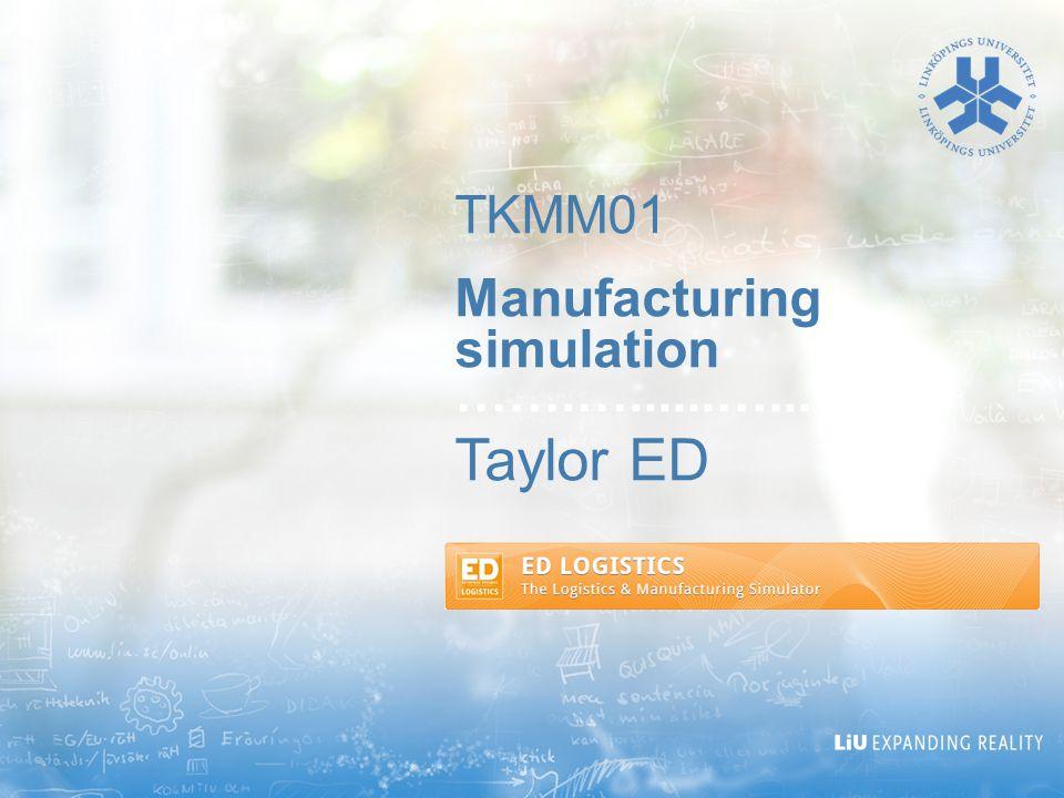 TKMM01 Manufacturing simulation …….…......…... Taylor ED