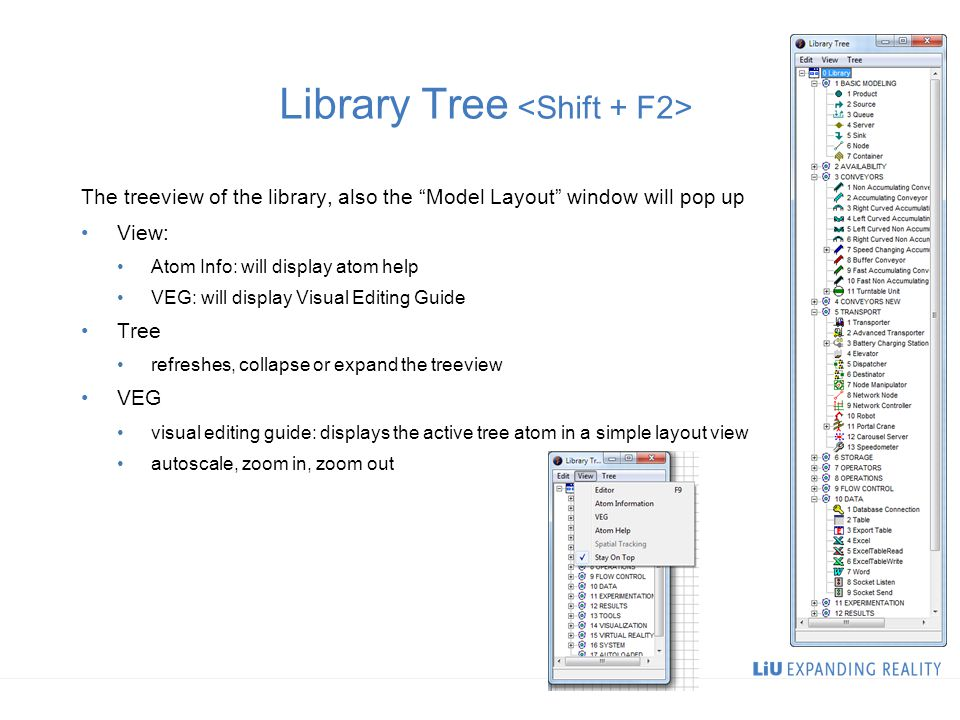 Library Tree The treeview of the library, also the Model Layout window will pop up View: Atom Info: will display atom help VEG: will display Visual Editing Guide Tree refreshes, collapse or expand the treeview VEG visual editing guide: displays the active tree atom in a simple layout view autoscale, zoom in, zoom out