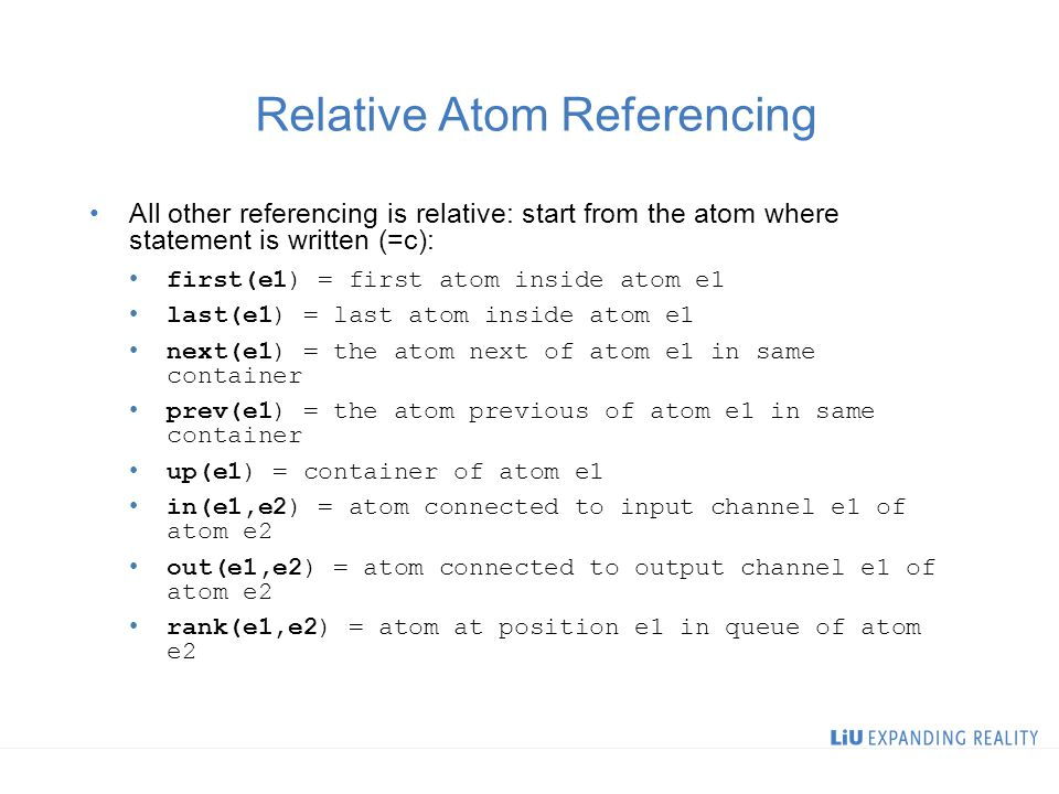 Relative Atom Referencing All other referencing is relative: start from the atom where statement is written (=c): first(e1) = first atom inside atom e1 last(e1) = last atom inside atom e1 next(e1) = the atom next of atom e1 in same container prev(e1) = the atom previous of atom e1 in same container up(e1) = container of atom e1 in(e1,e2) = atom connected to input channel e1 of atom e2 out(e1,e2) = atom connected to output channel e1 of atom e2 rank(e1,e2) = atom at position e1 in queue of atom e2