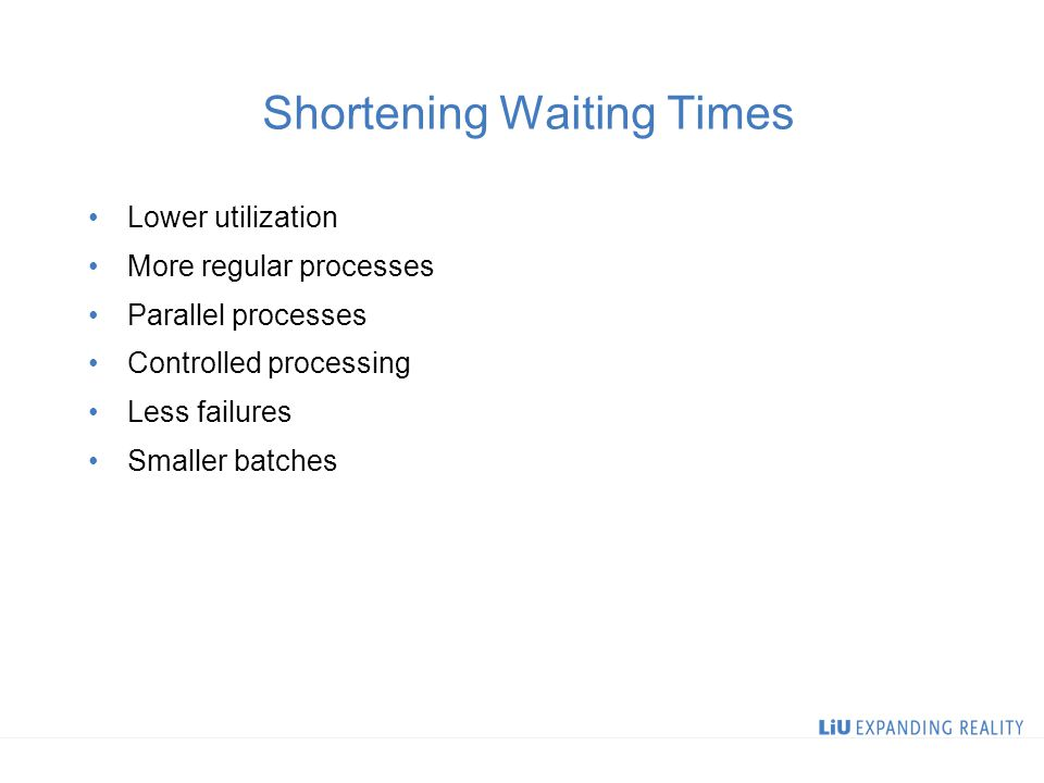 Shortening Waiting Times Lower utilization More regular processes Parallel processes Controlled processing Less failures Smaller batches
