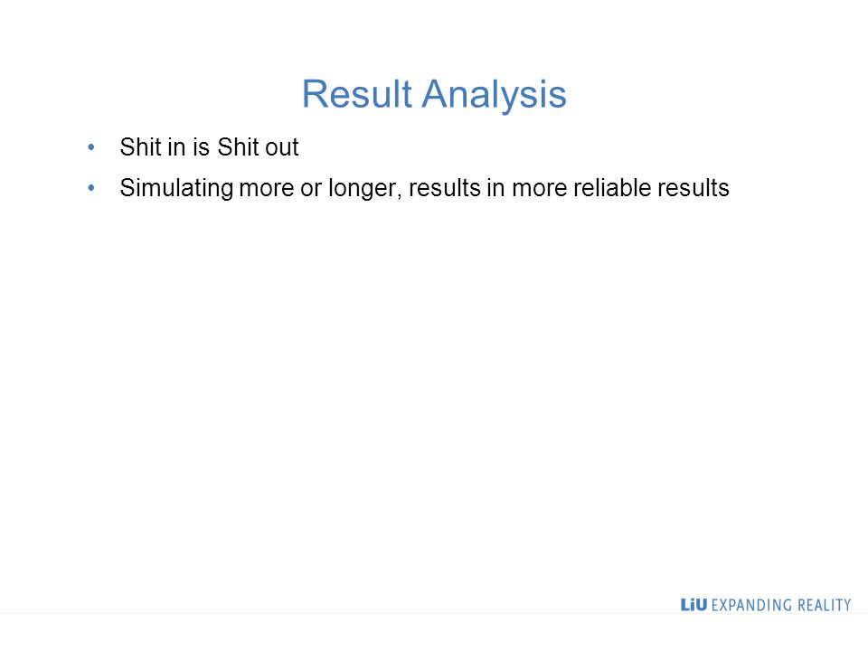 Result Analysis Shit in is Shit out Simulating more or longer, results in more reliable results