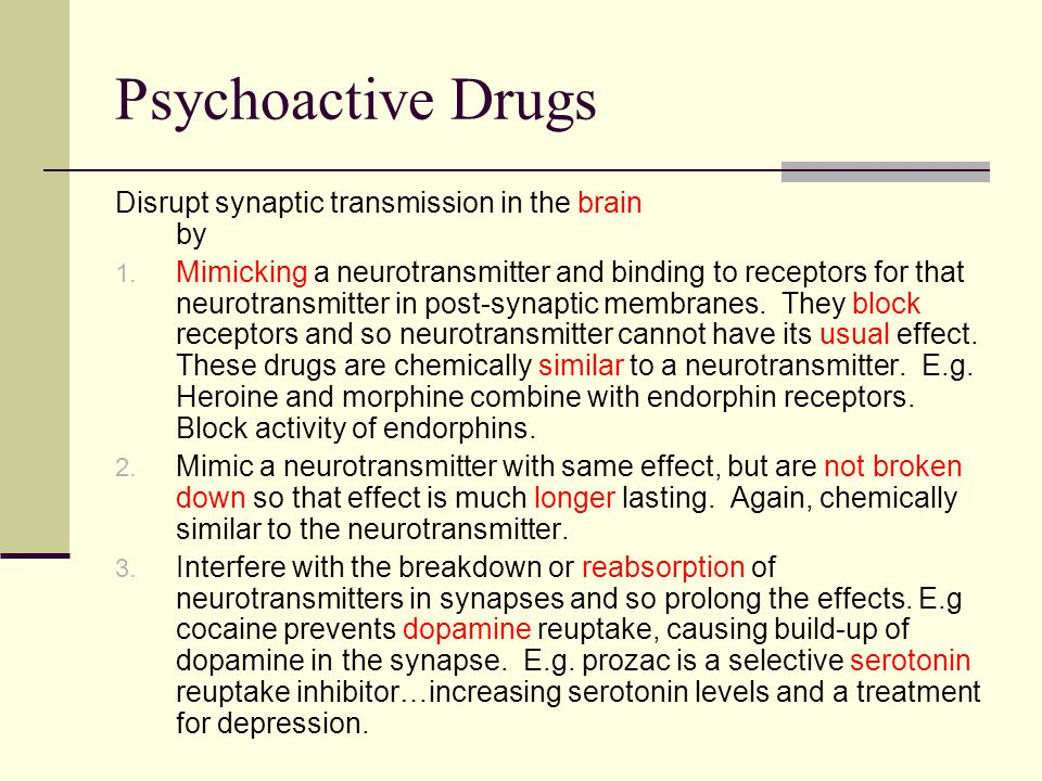 Psychoactive Drugs Disrupt synaptic transmission in the brain by 1. Mimicking a neurotransmitter and binding to receptors for that neurotransmitter in
