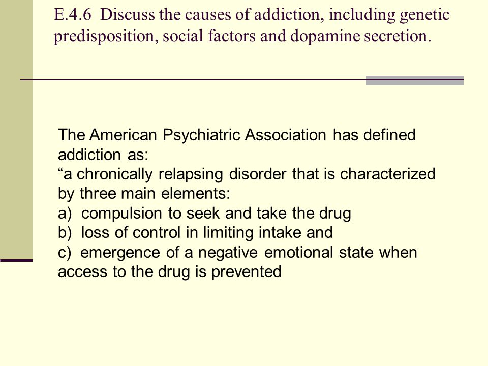 E.4.6 Discuss the causes of addiction, including genetic predisposition, social factors and dopamine secretion. The American Psychiatric Association h
