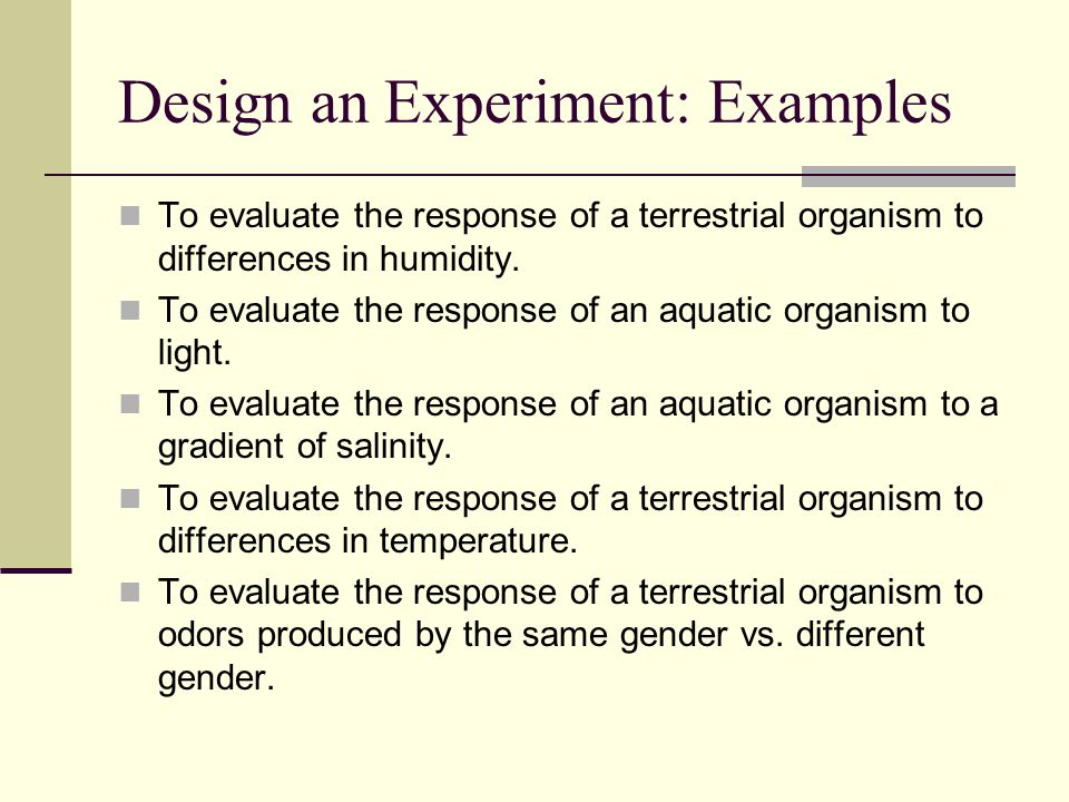 Design an Experiment: Examples To evaluate the response of a terrestrial organism to differences in humidity. To evaluate the response of an aquatic o