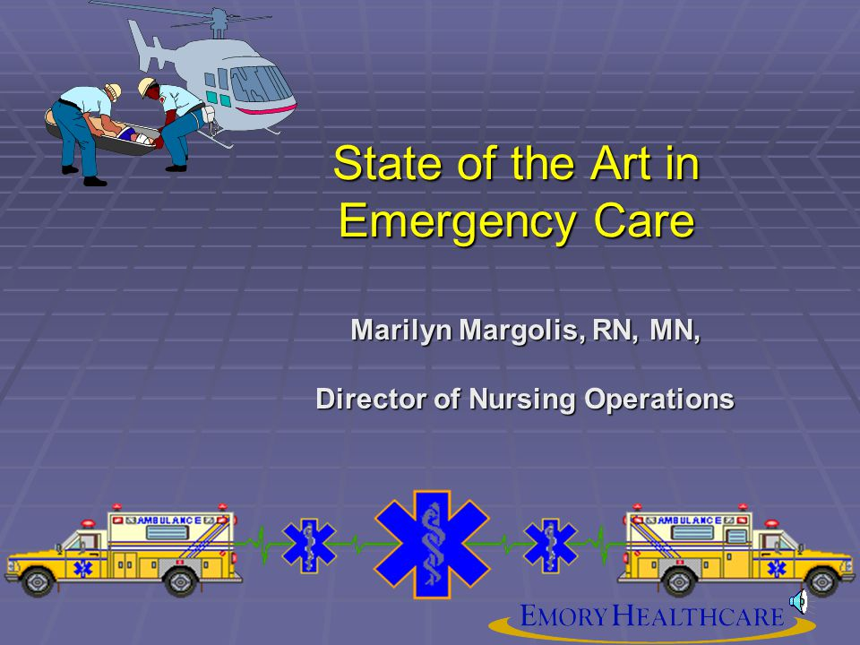 State of the Art in Emergency Care Marilyn Margolis, RN, MN, Director of Nursing Operations