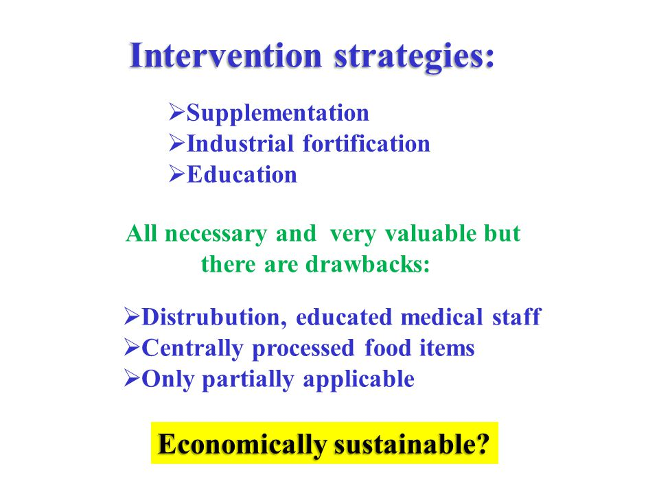 Intervention strategies:  Supplementation  Industrial fortification  Education All necessary and very valuable but there are drawbacks:  Distrubution, educated medical staff  Centrally processed food items  Only partially applicable Economically sustainable