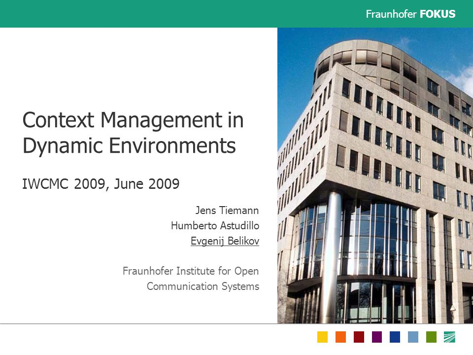 Fraunhofer FOKUS Context Management in Dynamic Environments IWCMC 2009, June 2009 Jens Tiemann Humberto Astudillo Evgenij Belikov Fraunhofer Institute for Open Communication Systems