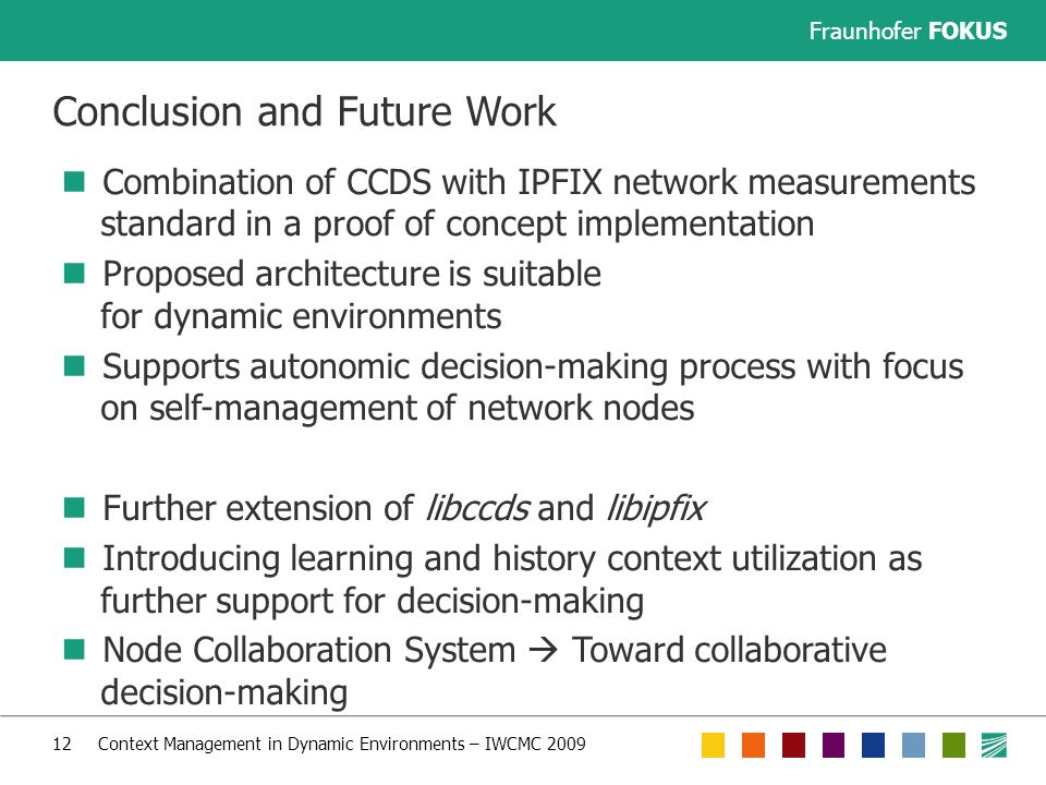 Fraunhofer FOKUS 12 Context Management in Dynamic Environments – IWCMC 2009 Conclusion and Future Work Combination of CCDS with IPFIX network measurements standard in a proof of concept implementation Proposed architecture is suitable for dynamic environments Supports autonomic decision-making process with focus on self-management of network nodes Further extension of libccds and libipfix Introducing learning and history context utilization as further support for decision-making Node Collaboration System  Toward collaborative decision-making
