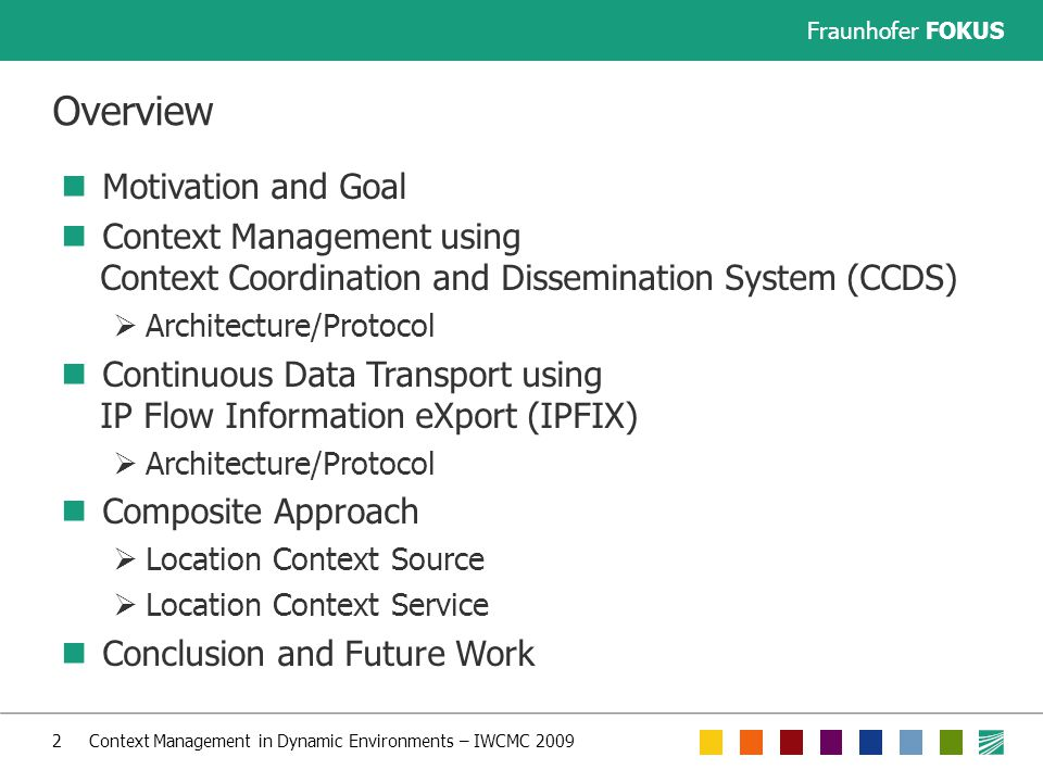 Fraunhofer FOKUS 2 Context Management in Dynamic Environments – IWCMC 2009 Overview Motivation and Goal Context Management using Context Coordination and Dissemination System (CCDS)  Architecture/Protocol Continuous Data Transport using IP Flow Information eXport (IPFIX)  Architecture/Protocol Composite Approach  Location Context Source  Location Context Service Conclusion and Future Work
