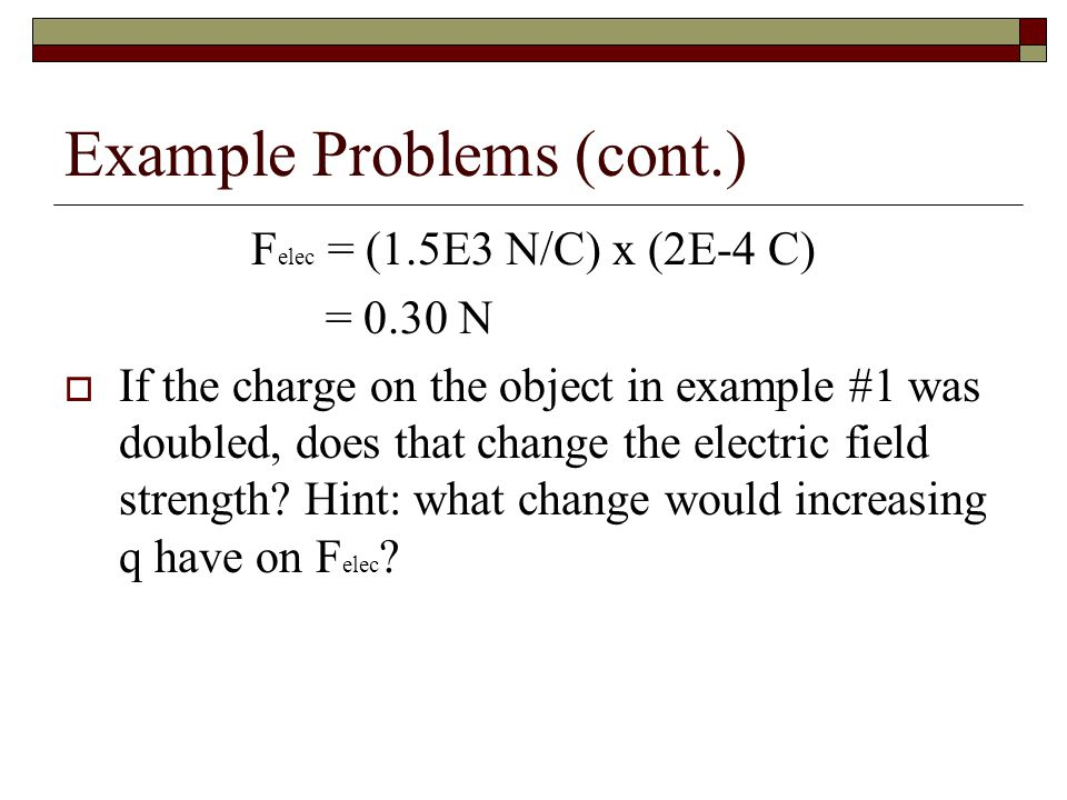 Example Problems (cont.) F elec = (1.5E3 N/C) x (2E-4 C) = 0.30 N  If the charge on the object in example #1 was doubled, does that change the electric field strength.
