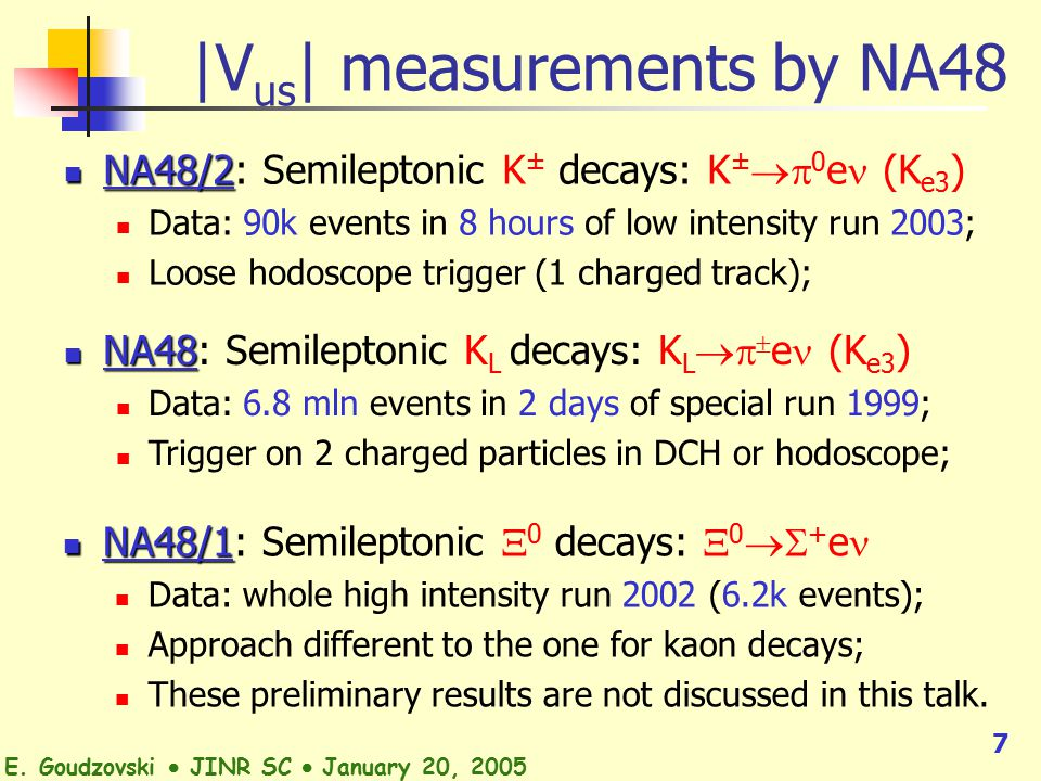 7 |V us | measurements by NA48 NA48/2 NA48/2: Semileptonic K ± decays: K ±  0 e (K e3 ) Data: 90k events in 8 hours of low intensity run 2003; Loose hodoscope trigger (1 charged track); NA48 NA48: Semileptonic K L decays: K L   e (K e3 ) Data: 6.8 mln events in 2 days of special run 1999; Trigger on 2 charged particles in DCH or hodoscope; NA48/1 NA48/1: Semileptonic  0 decays:  0  + e Data: whole high intensity run 2002 (6.2k events); Approach different to the one for kaon decays; These preliminary results are not discussed in this talk.