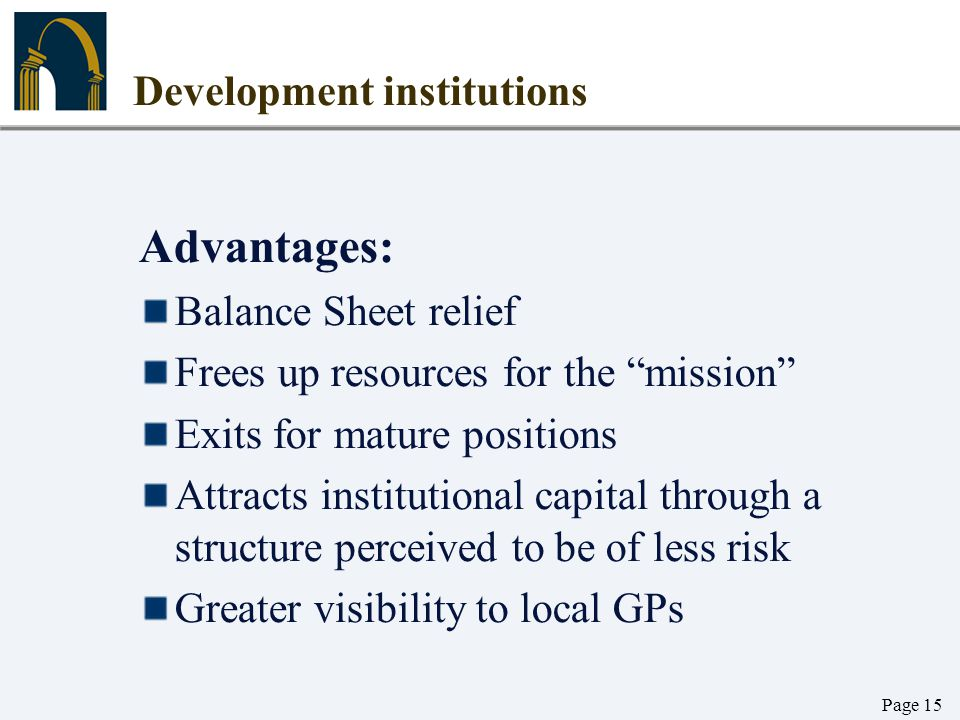 """Page 15 Development institutions Advantages: Balance Sheet relief Frees up resources for the """"mission"""" Exits for mature positions Attracts institution"""