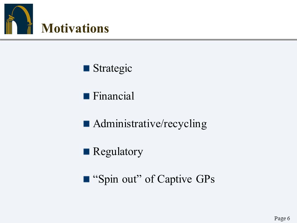 """Page 6 Motivations Strategic Financial Administrative/recycling Regulatory """"Spin out"""" of Captive GPs"""