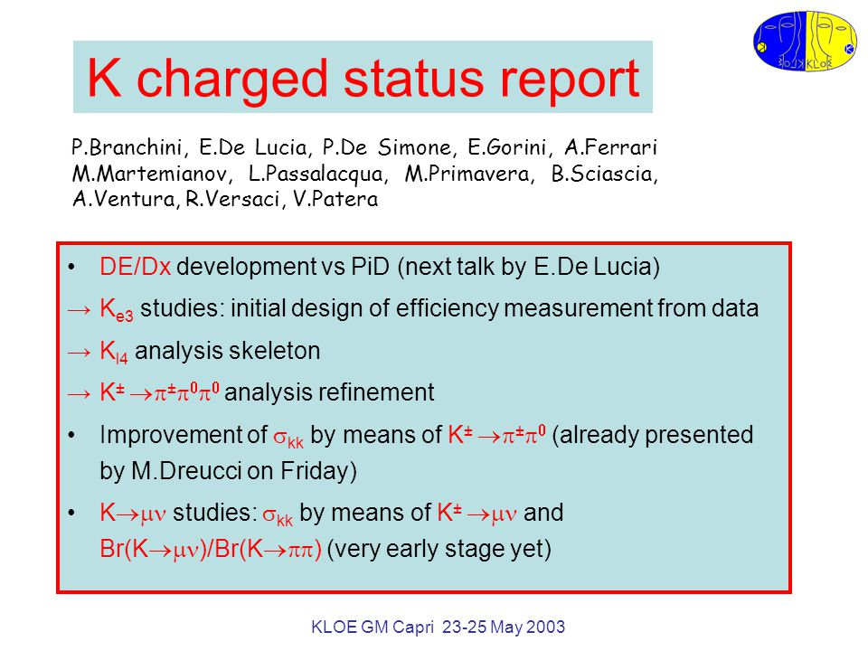 KLOE GM Capri 23-25 May 2003 K charged status report DE/Dx development vs PiD (next talk by E.De Lucia) →K e3 studies: initial design of efficiency measurement from data →K l4 analysis skeleton →K ±  ±     analysis refinement Improvement of  kk by means of K ±  ±   (already presented by M.Dreucci on Friday) K  studies:  kk by means of K ±  and Br(K  )/Br(K  ) (very early stage yet) P.Branchini, E.De Lucia, P.De Simone, E.Gorini, A.Ferrari M.Martemianov, L.Passalacqua, M.Primavera, B.Sciascia, A.Ventura, R.Versaci, V.Patera