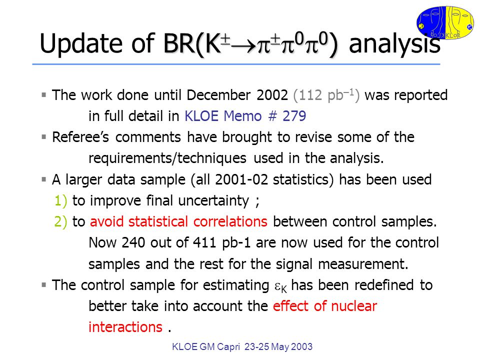 KLOE GM Capri 23-25 May 2003 BR(K     0  0 ) Update of BR(K     0  0 ) analysis  The work done until December 2002 (112 pb –1 ) was reported in full detail in KLOE Memo # 279  Referee's comments have brought to revise some of the requirements/techniques used in the analysis.