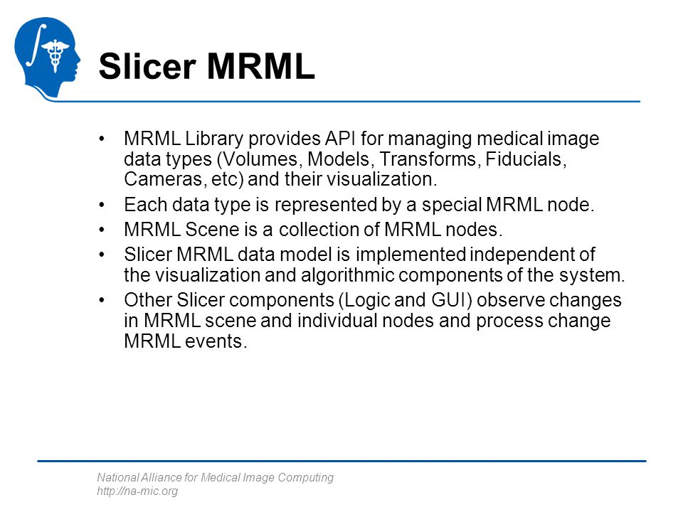 National Alliance for Medical Image Computing http://na-mic.org Slicer MRML MRML Library provides API for managing medical image data types (Volumes, Models, Transforms, Fiducials, Cameras, etc) and their visualization.