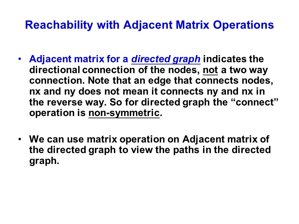 Reachability with Adjacent Matrix Operations Adjacent matrix for a directed graph indicates the directional connection of the nodes, not a two way con