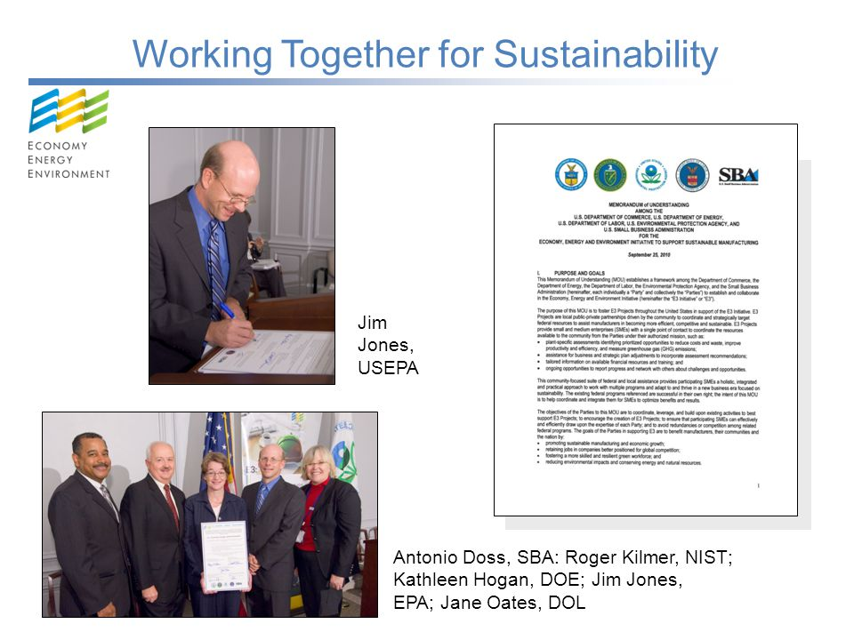 Working Together for Sustainability Jim Jones, USEPA Antonio Doss, SBA: Roger Kilmer, NIST; Kathleen Hogan, DOE; Jim Jones, EPA; Jane Oates, DOL