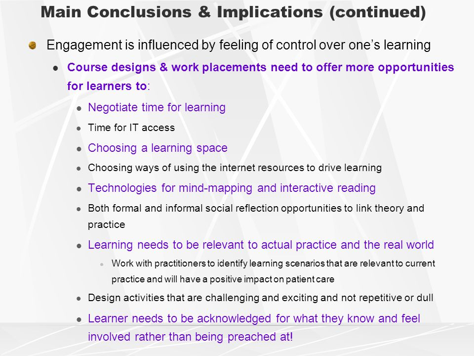 Main Conclusions & Implications (continued) Engagement is influenced by feeling of control over one's learning Course designs & work placements need to offer more opportunities for learners to: Negotiate time for learning Time for IT access Choosing a learning space Choosing ways of using the internet resources to drive learning Technologies for mind-mapping and interactive reading Both formal and informal social reflection opportunities to link theory and practice Learning needs to be relevant to actual practice and the real world Work with practitioners to identify learning scenarios that are relevant to current practice and will have a positive impact on patient care Design activities that are challenging and exciting and not repetitive or dull Learner needs to be acknowledged for what they know and feel involved rather than being preached at!