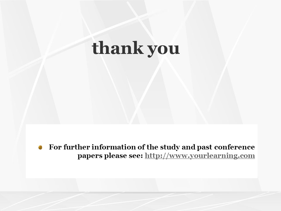 thank you For further information of the study and past conference papers please see: http://www.yourlearning.comhttp://www.yourlearning.com