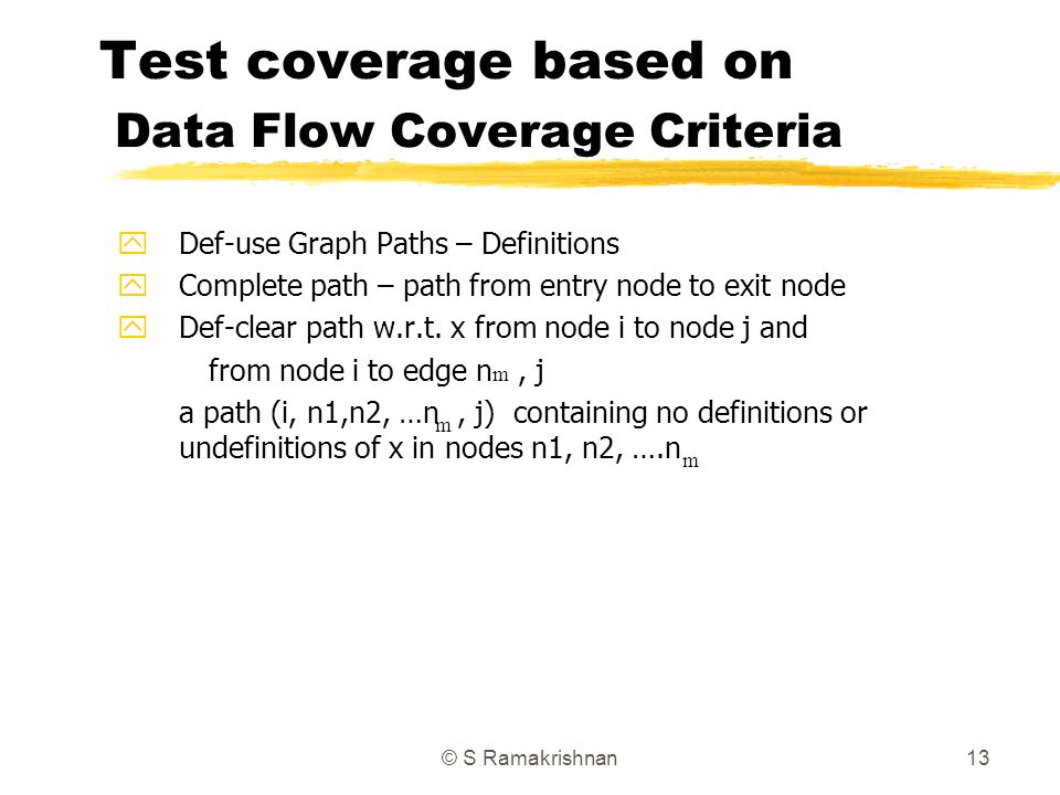 © S Ramakrishnan13 Test coverage based on Data Flow Coverage Criteria yDef-use Graph Paths – Definitions yComplete path – path from entry node to exit