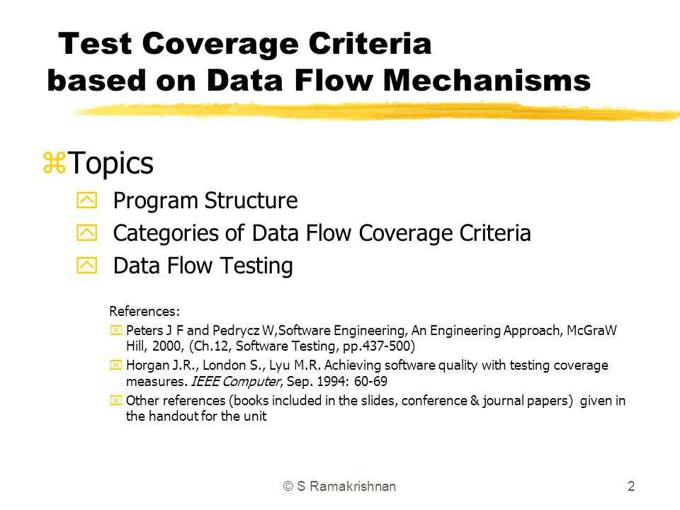 © S Ramakrishnan2 Test Coverage Criteria based on Data Flow Mechanisms zTopics y Program Structure y Categories of Data Flow Coverage Criteria y Data Flow Testing References: xPeters J F and Pedrycz W,Software Engineering, An Engineering Approach, McGraW Hill, 2000, (Ch.12, Software Testing, pp.437-500) xHorgan J.R., London S., Lyu M.R.