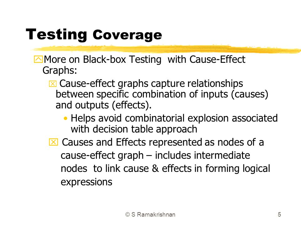 © S Ramakrishnan5 Testing Coverage yMore on Black-box Testing with Cause-Effect Graphs: x Cause-effect graphs capture relationships between specific c