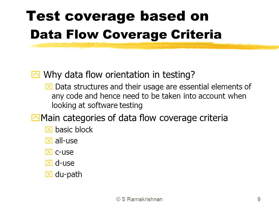 © S Ramakrishnan9 Test coverage based on Data Flow Coverage Criteria y Why data flow orientation in testing? x Data structures and their usage are ess