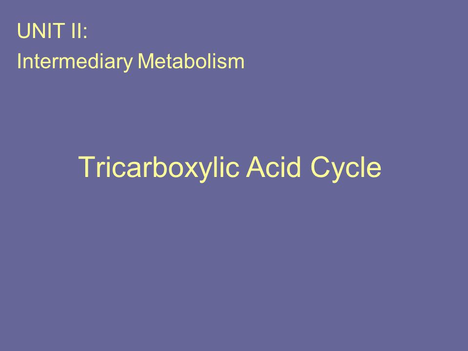 Tricarboxylic Acid Cycle UNIT II: Intermediary Metabolism