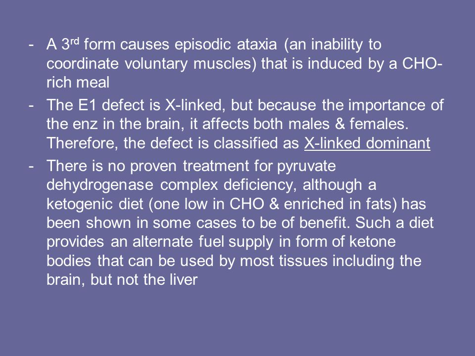-A 3 rd form causes episodic ataxia (an inability to coordinate voluntary muscles) that is induced by a CHO- rich meal -The E1 defect is X-linked, but because the importance of the enz in the brain, it affects both males & females.