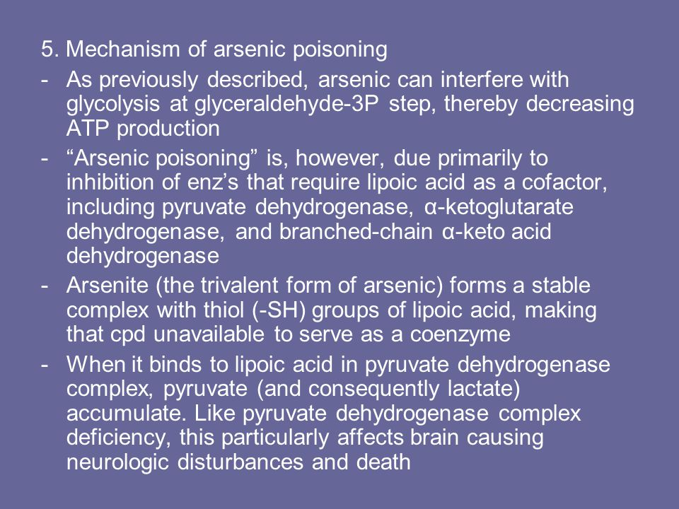 5. Mechanism of arsenic poisoning -As previously described, arsenic can interfere with glycolysis at glyceraldehyde-3P step, thereby decreasing ATP pr