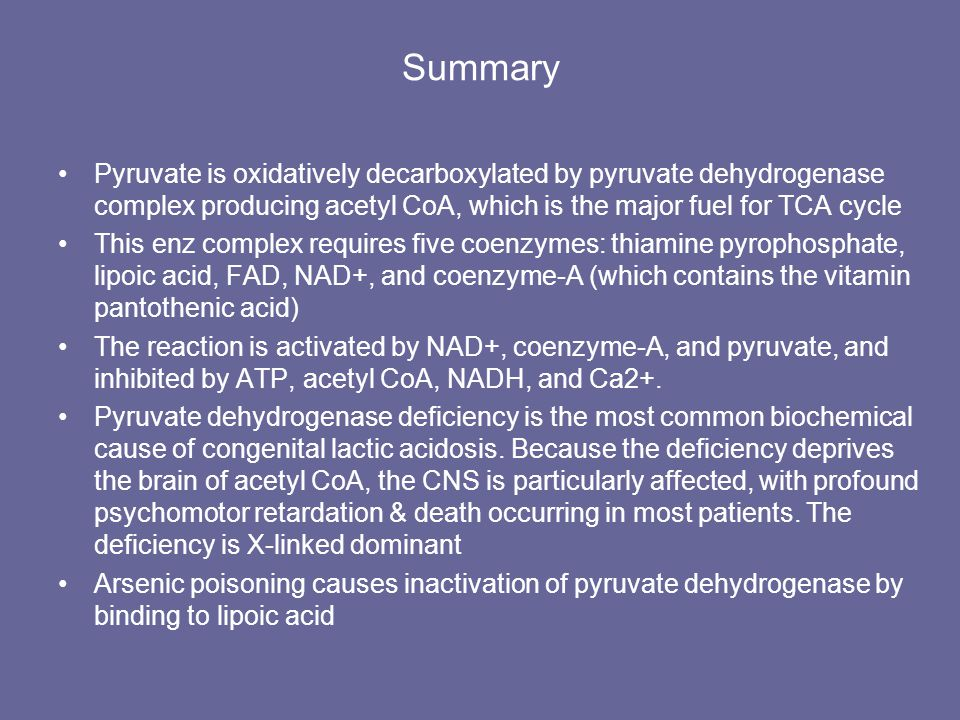Summary Pyruvate is oxidatively decarboxylated by pyruvate dehydrogenase complex producing acetyl CoA, which is the major fuel for TCA cycle This enz complex requires five coenzymes: thiamine pyrophosphate, lipoic acid, FAD, NAD+, and coenzyme-A (which contains the vitamin pantothenic acid) The reaction is activated by NAD+, coenzyme-A, and pyruvate, and inhibited by ATP, acetyl CoA, NADH, and Ca2+.