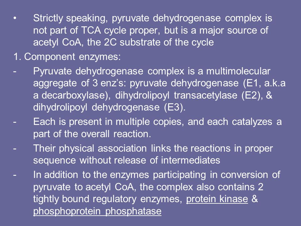 Strictly speaking, pyruvate dehydrogenase complex is not part of TCA cycle proper, but is a major source of acetyl CoA, the 2C substrate of the cycle 1.
