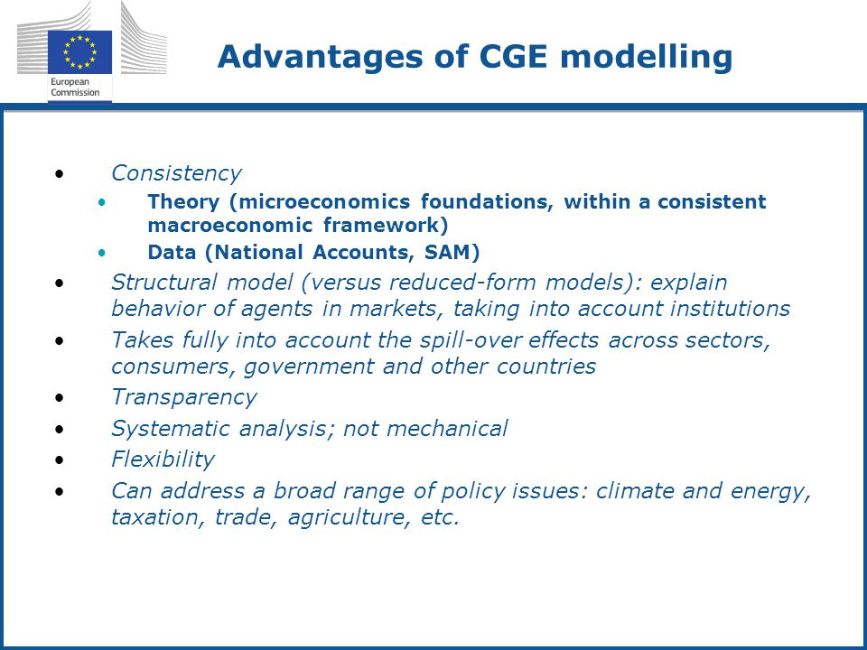 Advantages of CGE modelling Consistency Theory (microeconomics foundations, within a consistent macroeconomic framework) Data (National Accounts, SAM) Structural model (versus reduced-form models): explain behavior of agents in markets, taking into account institutions Takes fully into account the spill-over effects across sectors, consumers, government and other countries Transparency Systematic analysis; not mechanical Flexibility Can address a broad range of policy issues: climate and energy, taxation, trade, agriculture, etc.