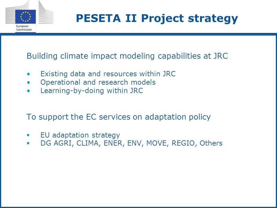 PESETA II Project strategy Building climate impact modeling capabilities at JRC Existing data and resources within JRC Operational and research models