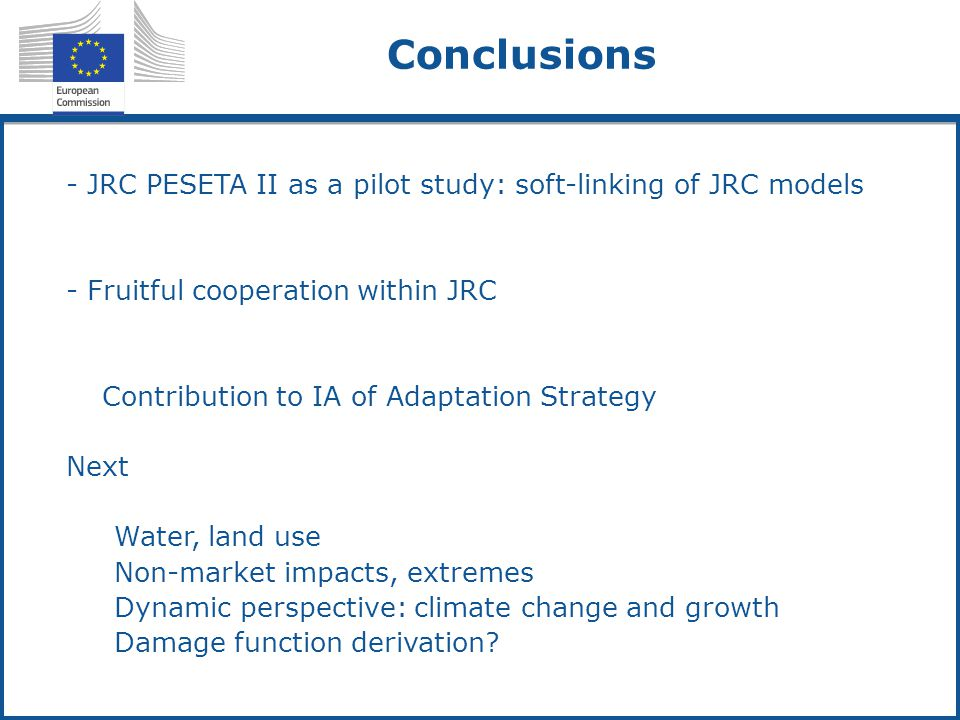 - JRC PESETA II as a pilot study: soft-linking of JRC models - Fruitful cooperation within JRC -Contribution to IA of Adaptation Strategy Next 1.Water, land use 2.Non-market impacts, extremes 3.Dynamic perspective: climate change and growth 4.Damage function derivation.