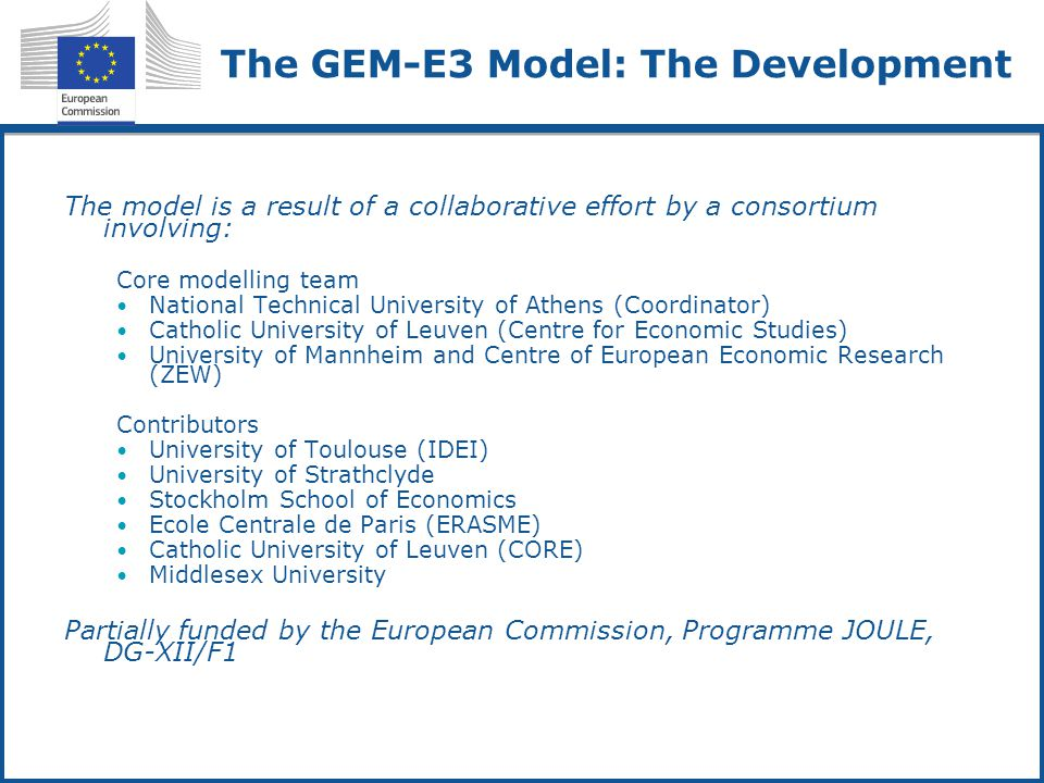 The GEM-E3 Model: The Development The model is a result of a collaborative effort by a consortium involving: Core modelling team National Technical University of Athens (Coordinator) Catholic University of Leuven (Centre for Economic Studies) University of Mannheim and Centre of European Economic Research (ZEW) Contributors University of Toulouse (IDEI) University of Strathclyde Stockholm School of Economics Ecole Centrale de Paris (ERASME) Catholic University of Leuven (CORE) Middlesex University Partially funded by the European Commission, Programme JOULE, DG-XII/F1
