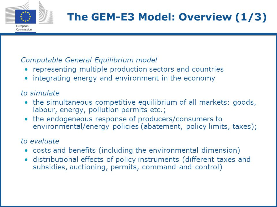 The GEM-E3 Model: Overview (1/3) Computable General Equilibrium model representing multiple production sectors and countries integrating energy and environment in the economy to simulate the simultaneous competitive equilibrium of all markets: goods, labour, energy, pollution permits etc.; the endogeneous response of producers/consumers to environmental/energy policies (abatement, policy limits, taxes); to evaluate costs and benefits (including the environmental dimension) distributional effects of policy instruments (different taxes and subsidies, auctioning, permits, command-and-control)